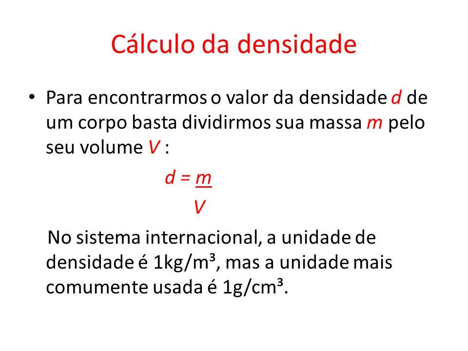 Cálculo da densidade Para encontrarmos o valor da densidade d de um corpo basta dividirmos sua massa m pelo seu volume V : d = m V No sistema internac