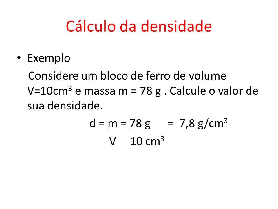 Cálculo da densidade Exemplo Considere um bloco de ferro de volume V=10cm 3 e massa m = 78 g. Calcule o valor de sua densidade. d = m = 78 g = 7,8 g/c