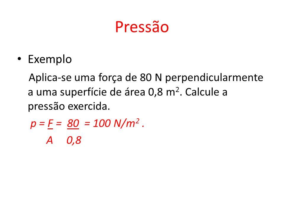 Pressão Exemplo Aplica-se uma força de 80 N perpendicularmente a uma superfície de área 0,8 m 2. Calcule a pressão exercida. p = F = 80 = 100 N/m 2. A