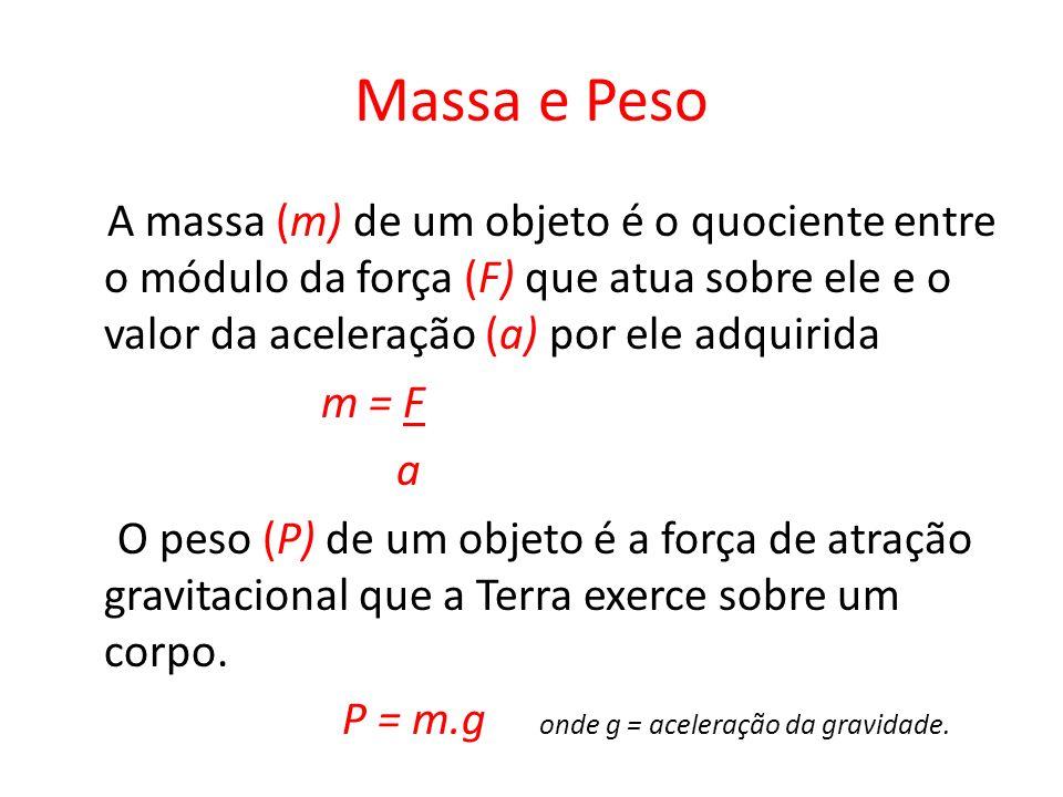 Massa e Peso A massa (m) de um objeto é o quociente entre o módulo da força (F) que atua sobre ele e o valor da aceleração (a) por ele adquirida m = F