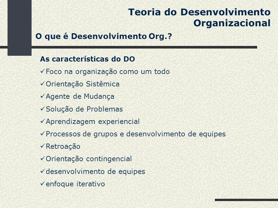 Teoria do Desenvolvimento Organizacional As características do DO Foco na organização como um todo Orientação Sistêmica Agente de Mudança Solução de P