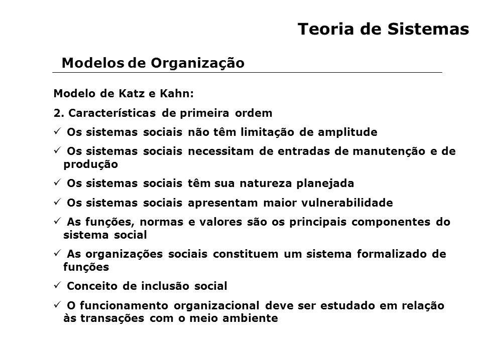 Modelos de Organização Teoria de Sistemas Modelo de Katz e Kahn: 2. Características de primeira ordem Os sistemas sociais não têm limitação de amplitu