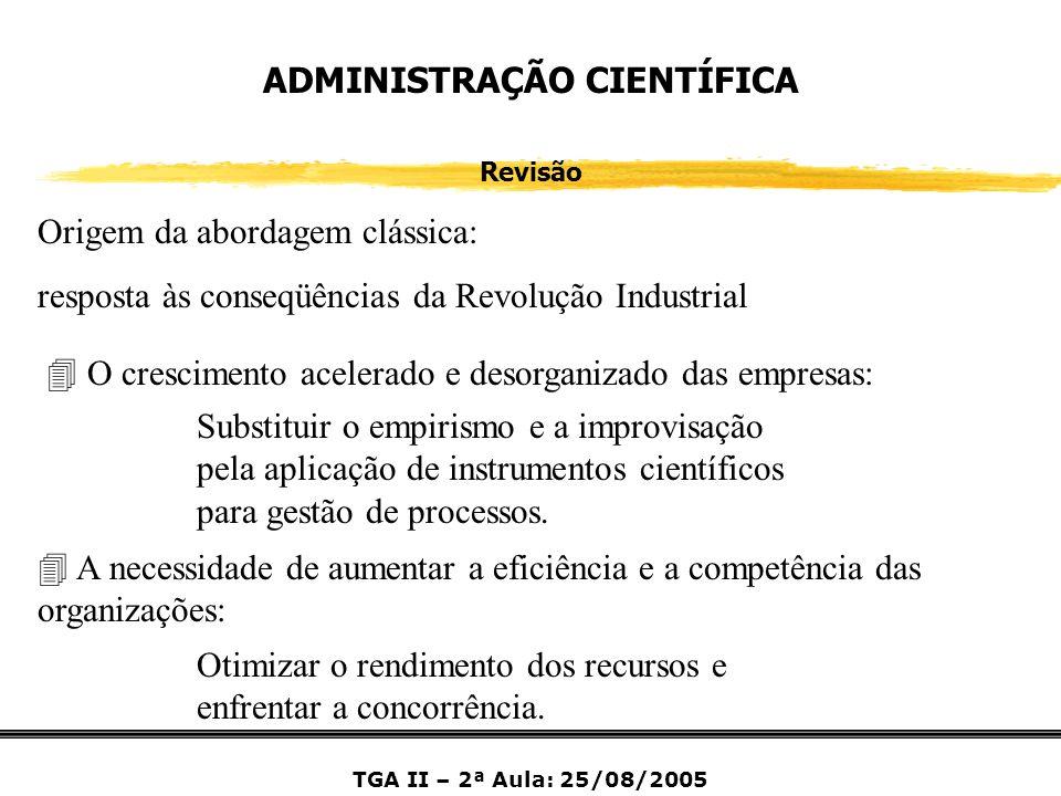 TGA II – 2ª Aula: 25/08/2005 ADMINISTRAÇÃO CIENTÍFICA Revisão Origem da abordagem clássica: resposta às conseqüências da Revolução Industrial 4 A nece