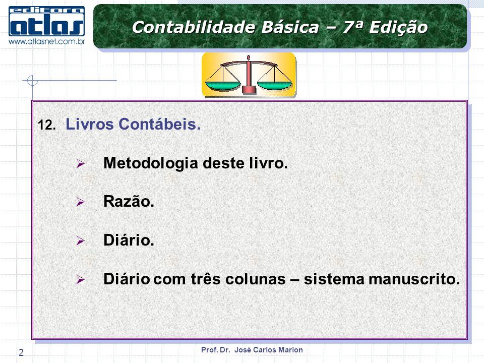 Prof. Dr. José Carlos Marion 2 Contabilidade Básica – 7ª Edição 12. Livros Contábeis. Metodologia deste livro. Razão. Diário. Diário com três colunas