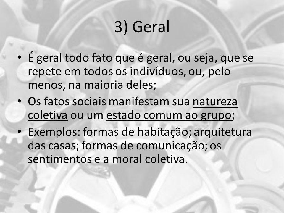 3) Geral É geral todo fato que é geral, ou seja, que se repete em todos os indivíduos, ou, pelo menos, na maioria deles; Os fatos sociais manifestam s
