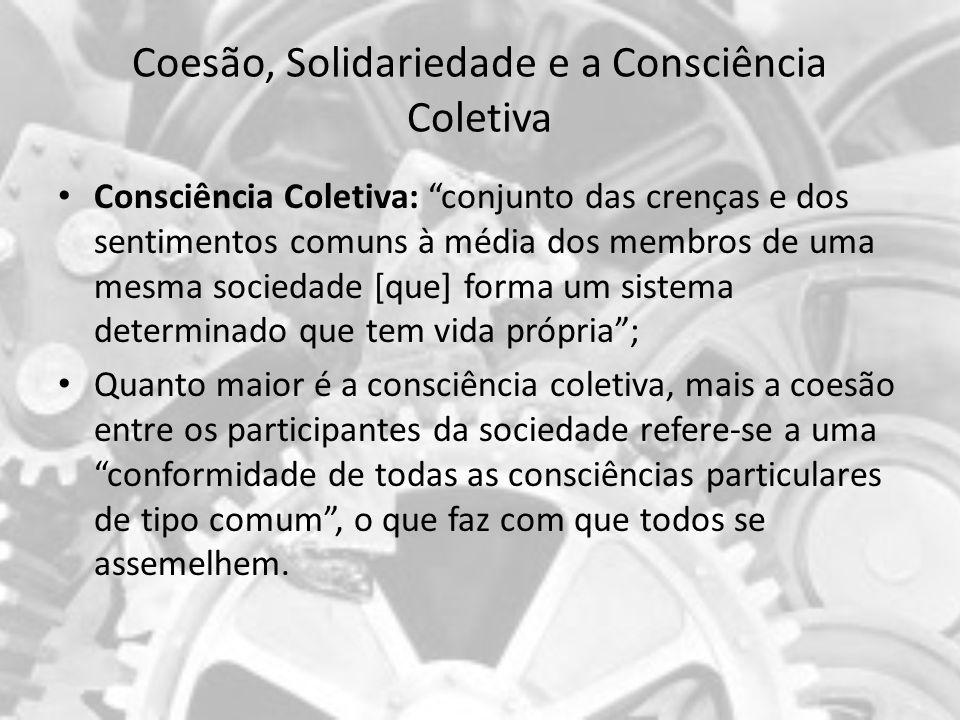 Coesão, Solidariedade e a Consciência Coletiva Consciência Coletiva: conjunto das crenças e dos sentimentos comuns à média dos membros de uma mesma so