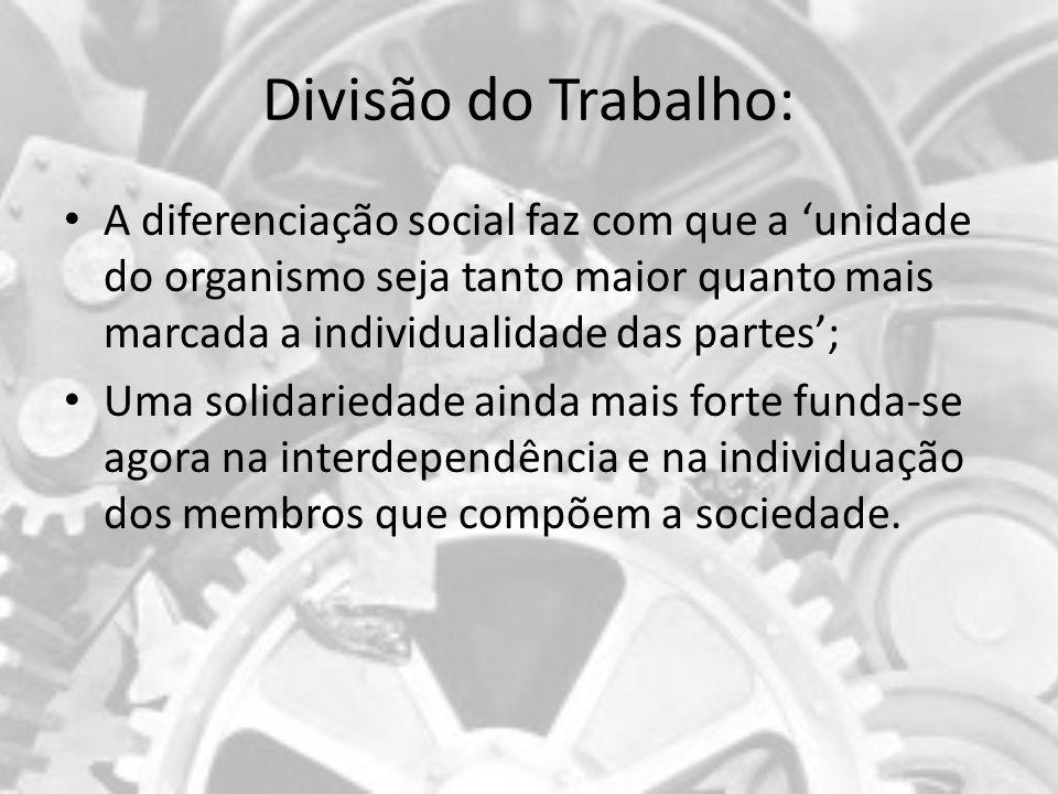 Divisão do Trabalho: A diferenciação social faz com que a unidade do organismo seja tanto maior quanto mais marcada a individualidade das partes; Uma
