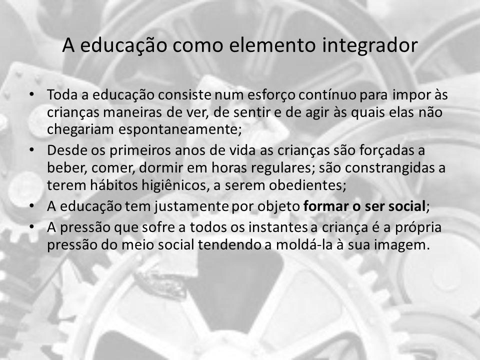 A educação como elemento integrador Toda a educação consiste num esforço contínuo para impor às crianças maneiras de ver, de sentir e de agir às quais