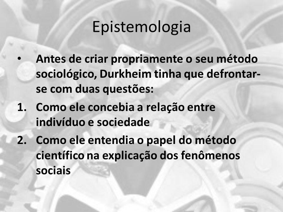 Epistemologia: A sociedade (objeto) é superior ao indivíduo (sujeito); As estruturas sociais funcionam de modo independente dos indivíduos, condicionando suas ações.
