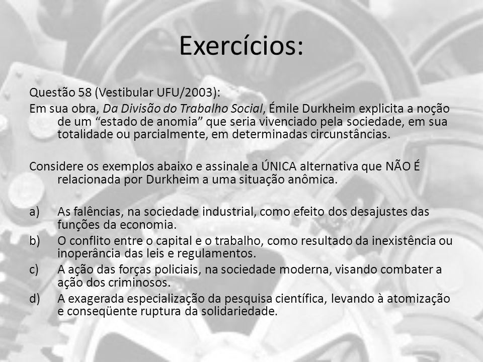 Exercícios: Questão 58 (Vestibular UFU/2003): Em sua obra, Da Divisão do Trabalho Social, Émile Durkheim explicita a noção de um estado de anomia que