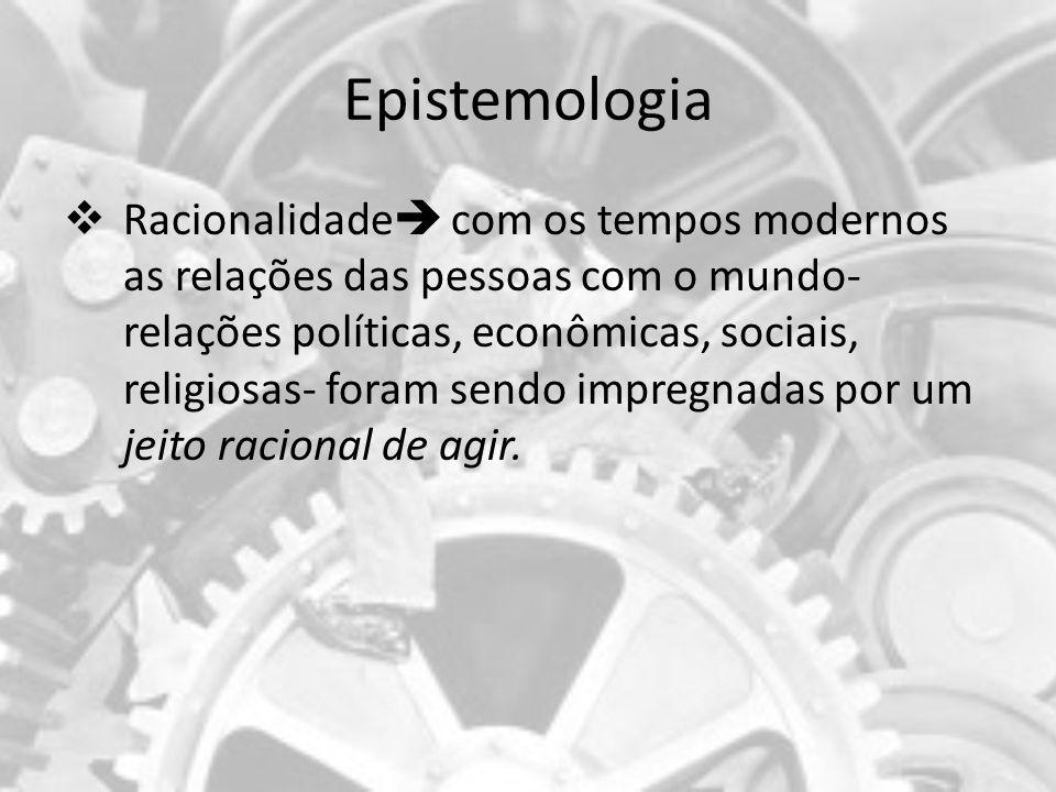 Epistemologia Racionalidade com os tempos modernos as relações das pessoas com o mundo- relações políticas, econômicas, sociais, religiosas- foram sen