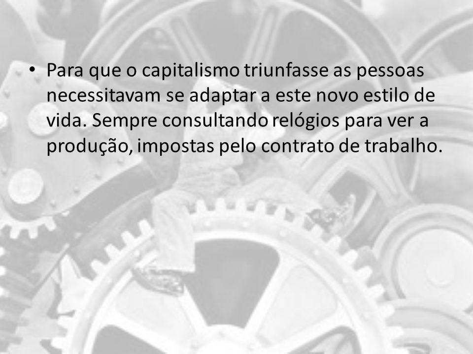 Para que o capitalismo triunfasse as pessoas necessitavam se adaptar a este novo estilo de vida. Sempre consultando relógios para ver a produção, impo