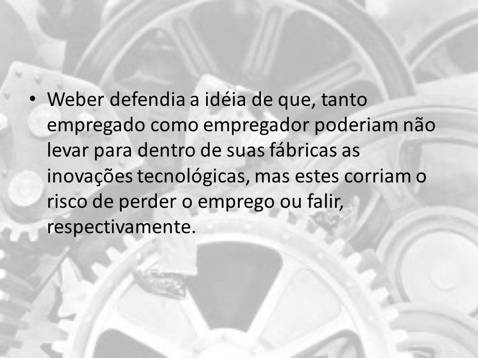 Weber defendia a idéia de que, tanto empregado como empregador poderiam não levar para dentro de suas fábricas as inovações tecnológicas, mas estes co