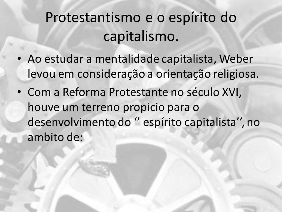 Protestantismo e o espírito do capitalismo. Ao estudar a mentalidade capitalista, Weber levou em consideração a orientação religiosa. Com a Reforma Pr