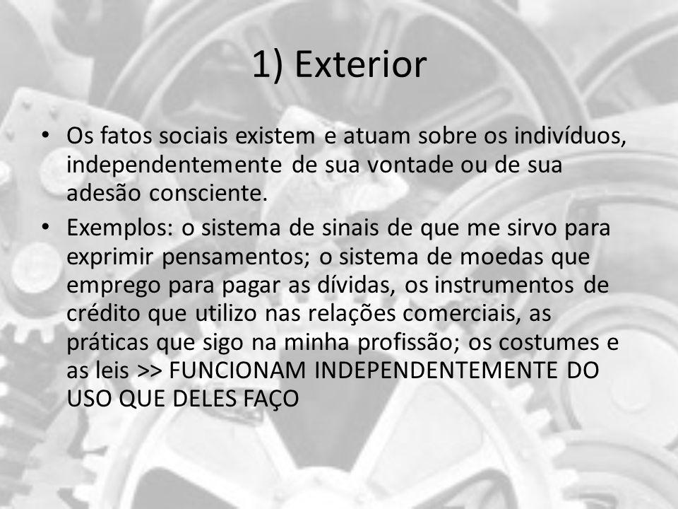 1) Exterior Os fatos sociais existem e atuam sobre os indivíduos, independentemente de sua vontade ou de sua adesão consciente. Exemplos: o sistema de