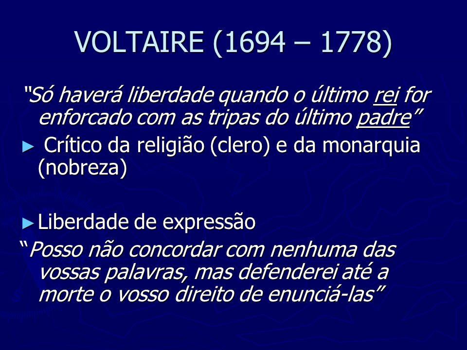 VOLTAIRE (1694 – 1778) Só haverá liberdade quando o último rei for enforcado com as tripas do último padre Crítico da religião (clero) e da monarquia
