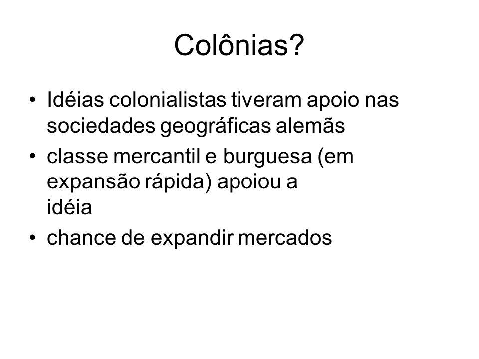 Colônias? Idéias colonialistas tiveram apoio nas sociedades geográficas alemãs classe mercantil e burguesa (em expansão rápida) apoiou a idéia chance