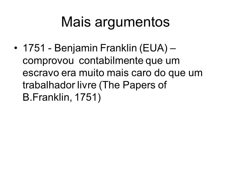 Mais argumentos 1751 - Benjamin Franklin (EUA) – comprovou contabilmente que um escravo era muito mais caro do que um trabalhador livre (The Papers of