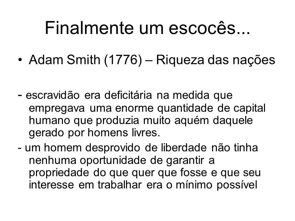 Finalmente um escocês... Adam Smith (1776) – Riqueza das nações - escravidão era deficitária na medida que empregava uma enorme quantidade de capital