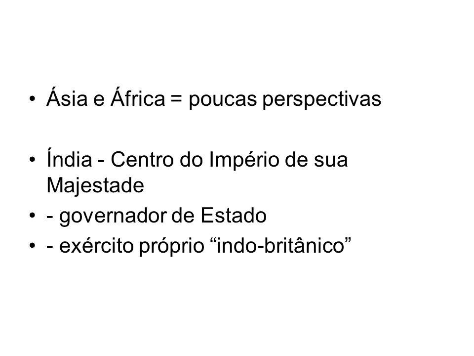 Ásia e África = poucas perspectivas Índia - Centro do Império de sua Majestade - governador de Estado - exército próprio indo-britânico