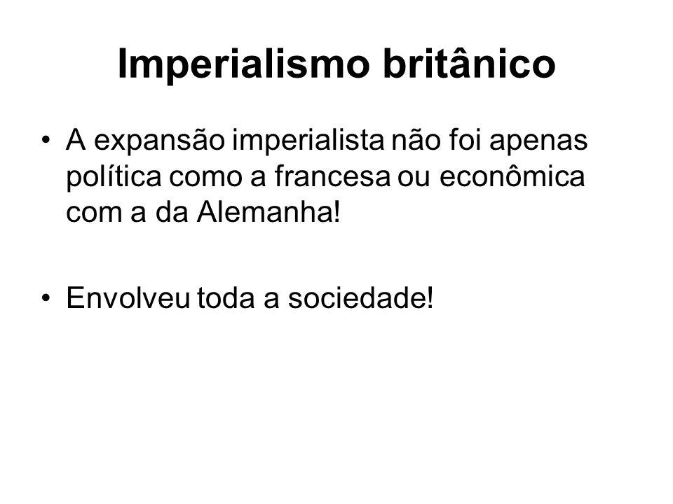 Imperialismo britânico A expansão imperialista não foi apenas política como a francesa ou econômica com a da Alemanha! Envolveu toda a sociedade!