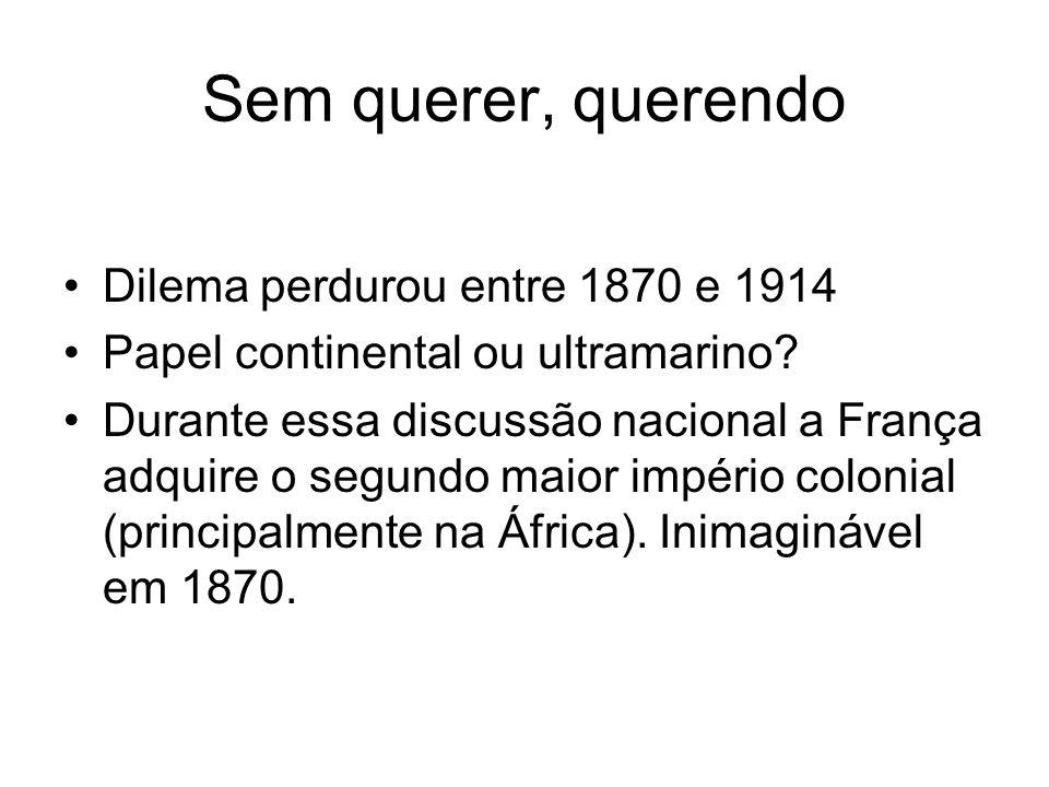 Sem querer, querendo Dilema perdurou entre 1870 e 1914 Papel continental ou ultramarino? Durante essa discussão nacional a França adquire o segundo ma