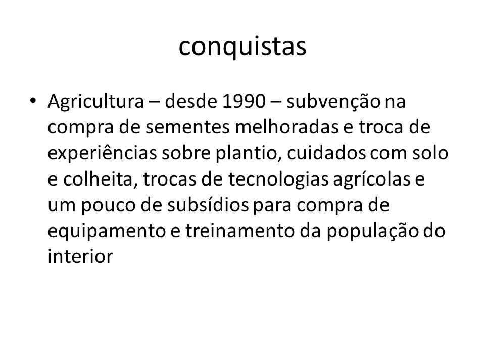 conquistas Agricultura – desde 1990 – subvenção na compra de sementes melhoradas e troca de experiências sobre plantio, cuidados com solo e colheita,