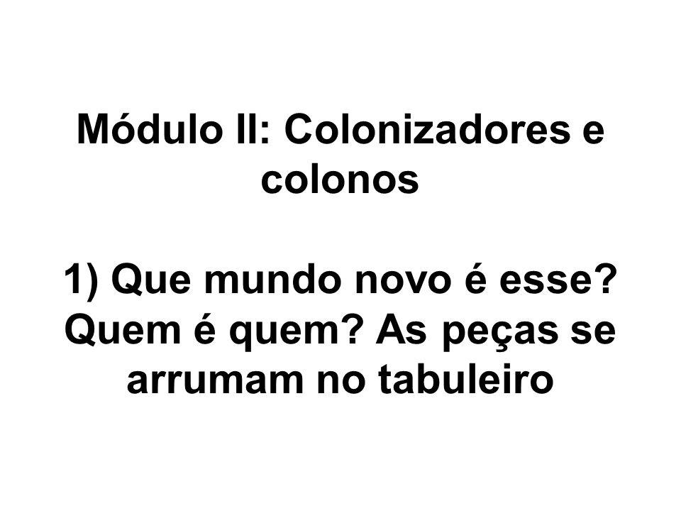 Módulo II: Colonizadores e colonos 1) Que mundo novo é esse? Quem é quem? As peças se arrumam no tabuleiro