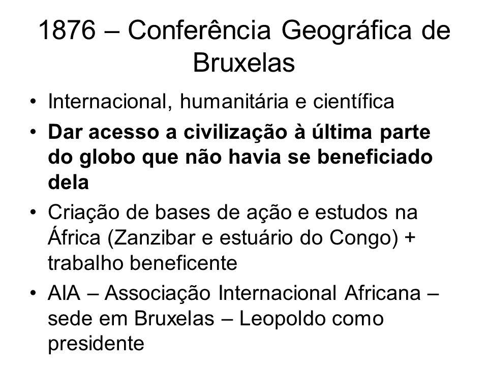 1876 – Conferência Geográfica de Bruxelas Internacional, humanitária e científica Dar acesso a civilização à última parte do globo que não havia se be