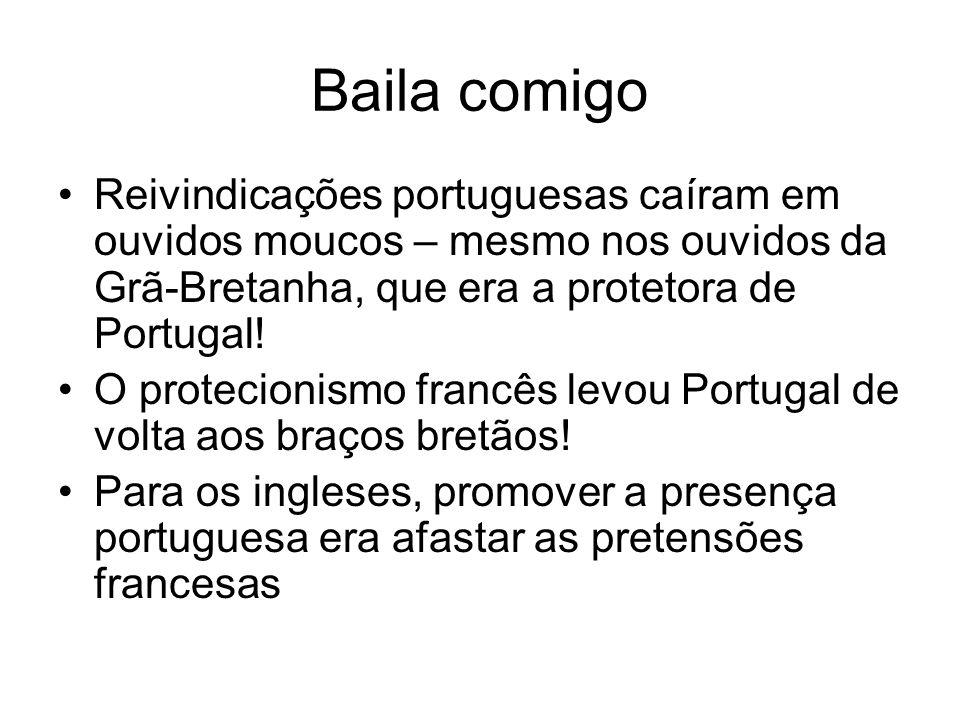 Baila comigo Reivindicações portuguesas caíram em ouvidos moucos – mesmo nos ouvidos da Grã-Bretanha, que era a protetora de Portugal! O protecionismo