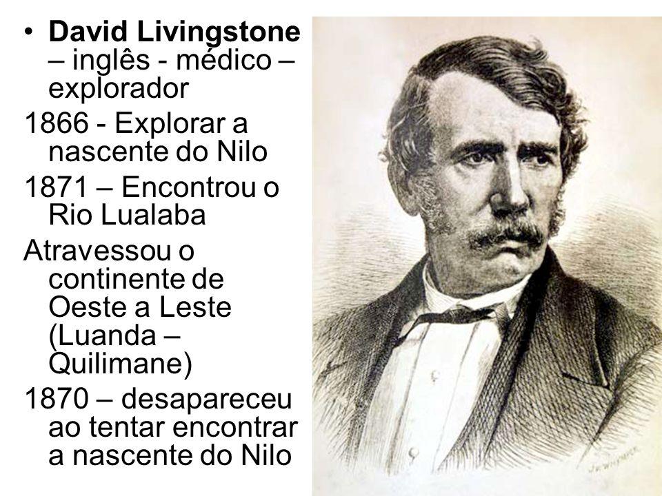 David Livingstone – inglês - médico – explorador 1866 - Explorar a nascente do Nilo 1871 – Encontrou o Rio Lualaba Atravessou o continente de Oeste a