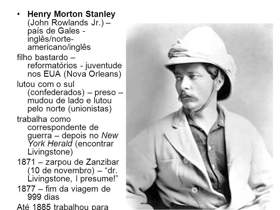 Henry Morton Stanley (John Rowlands Jr.) – país de Gales - inglês/norte- americano/inglês filho bastardo – reformatórios - juventude nos EUA (Nova Orl