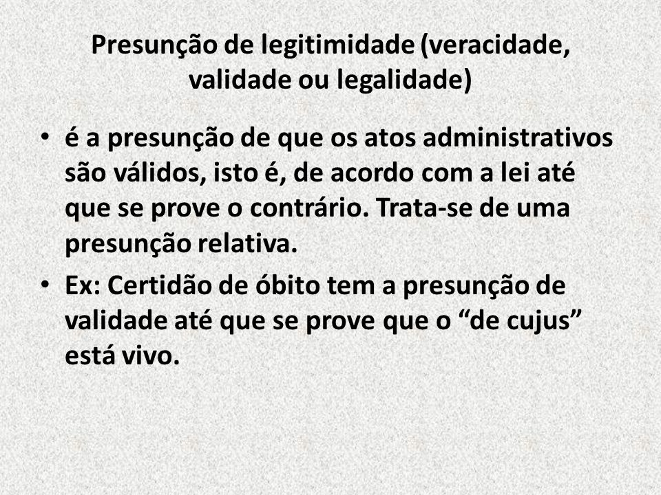 Presunção de legitimidade (veracidade, validade ou legalidade) é a presunção de que os atos administrativos são válidos, isto é, de acordo com a lei a