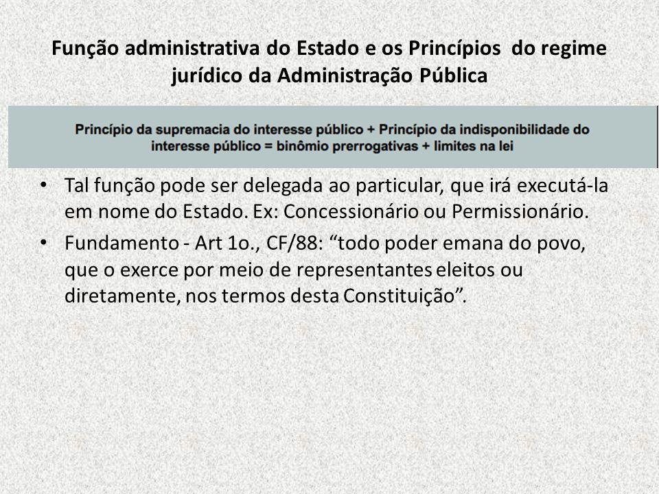 Função administrativa do Estado e os Princípios do regime jurídico da Administração Pública Tal função pode ser delegada ao particular, que irá execut
