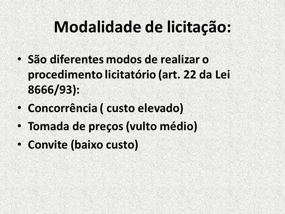 Modalidade de licitação: São diferentes modos de realizar o procedimento licitatório (art. 22 da Lei 8666/93): Concorrência ( custo elevado) Tomada de