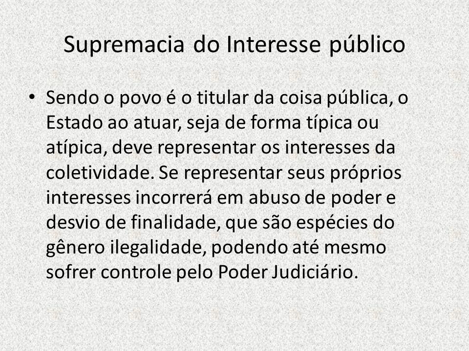 Supremacia do Interesse público Sendo o povo é o titular da coisa pública, o Estado ao atuar, seja de forma típica ou atípica, deve representar os int