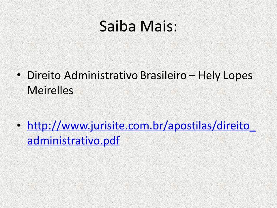 Saiba Mais: Direito Administrativo Brasileiro – Hely Lopes Meirelles http://www.jurisite.com.br/apostilas/direito_ administrativo.pdf http://www.juris