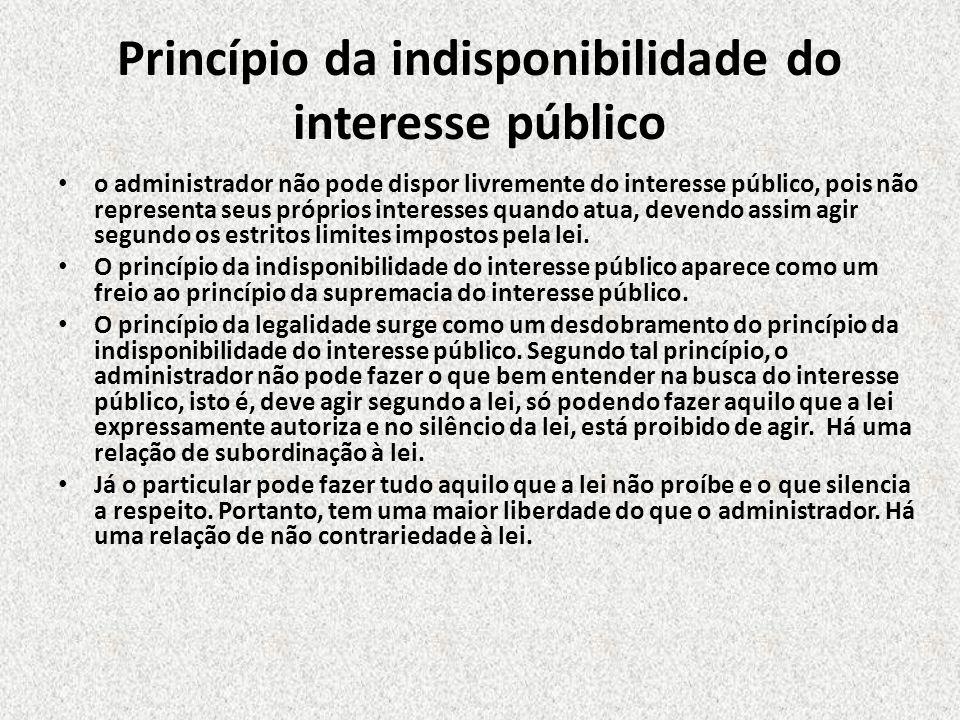 Princípio da indisponibilidade do interesse público o administrador não pode dispor livremente do interesse público, pois não representa seus próprios
