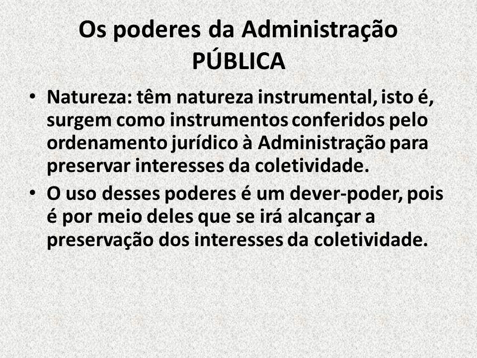 Os poderes da Administração PÚBLICA Natureza: têm natureza instrumental, isto é, surgem como instrumentos conferidos pelo ordenamento jurídico à Admin