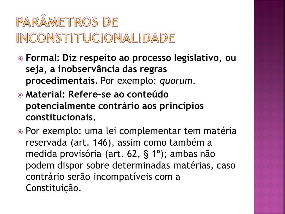 Formal: Diz respeito ao processo legislativo, ou seja, a inobservância das regras procedimentais. Por exemplo: quorum. Material: Refere-se ao conteúdo