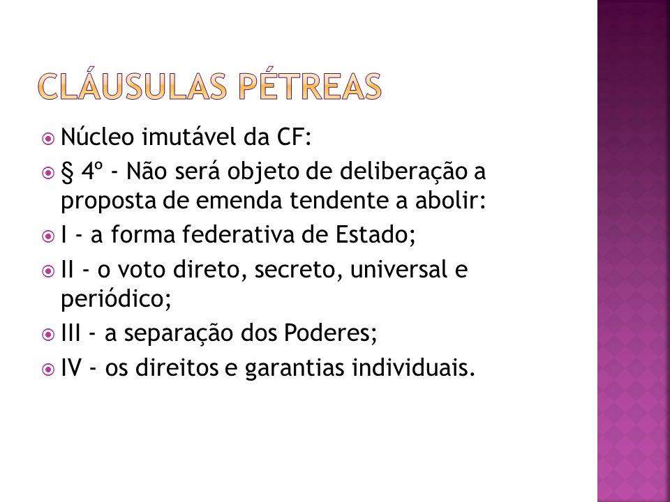 Núcleo imutável da CF: § 4º - Não será objeto de deliberação a proposta de emenda tendente a abolir: I - a forma federativa de Estado; II - o voto dir