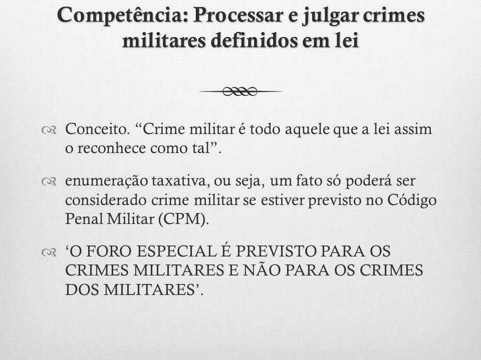 Competência: Processar e julgar crimes militares definidos em lei Conceito. Crime militar é todo aquele que a lei assim o reconhece como tal. enumeraç