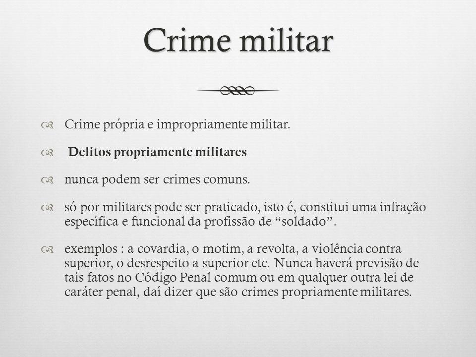 Crime impropriamente militar Crime impropriamente militar Praticado por militar ou civil acarreta dano à segurança ou à economia, ao serviço ou à disciplina das instituições militares.