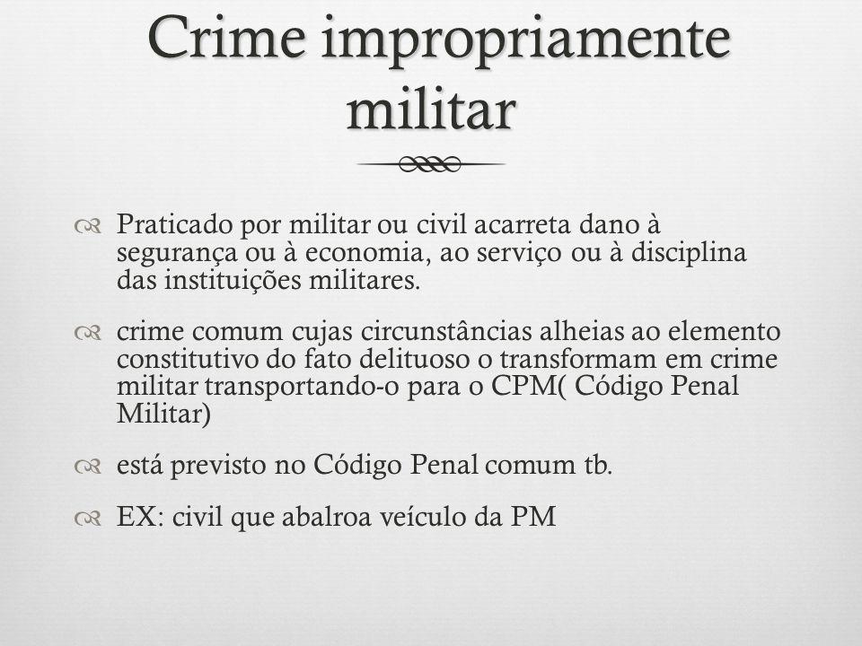 Crime impropriamente militar Crime impropriamente militar Praticado por militar ou civil acarreta dano à segurança ou à economia, ao serviço ou à disc