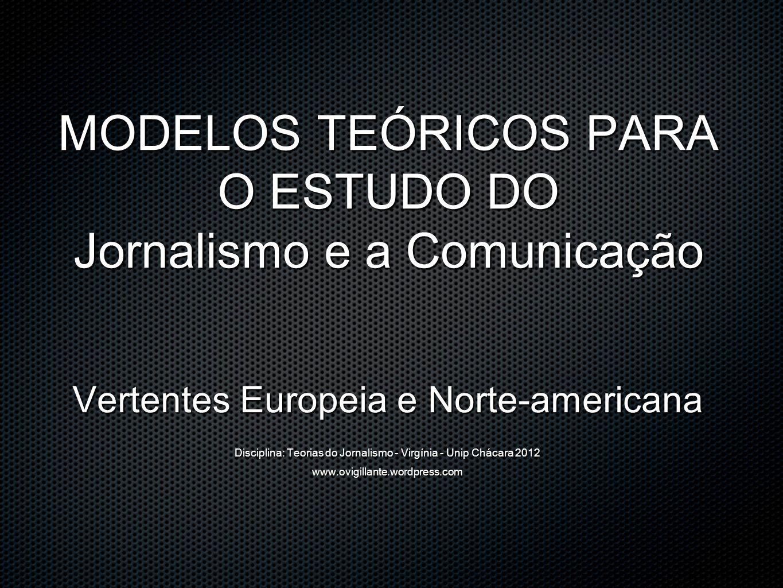 MODELOS TEÓRICOS PARA O ESTUDO DO Jornalismo e a Comunicação Vertentes Europeia e Norte-americana Disciplina: Teorias do Jornalismo - Virgínia - Unip