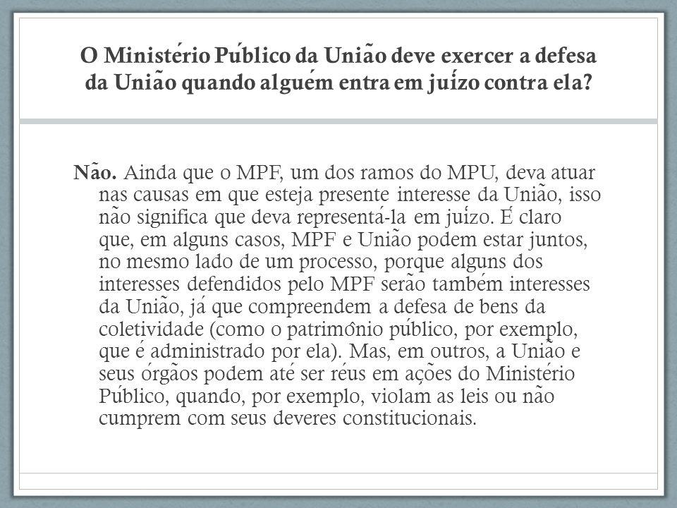 O Ministerio Publico da Unia ̃ o deve exercer a defesa da Unia ̃ o quando alguem entra em juizo contra ela? Na ̃ o. Ainda que o MPF, um dos ramos do M
