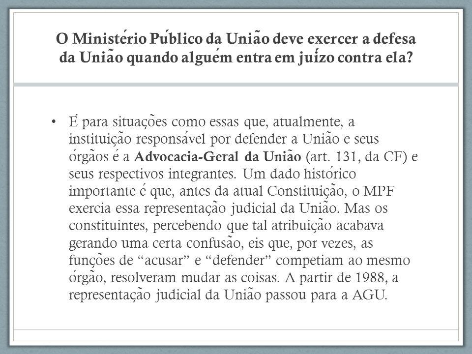 O Ministerio Publico da Unia ̃ o deve exercer a defesa da Unia ̃ o quando alguem entra em juizo contra ela.