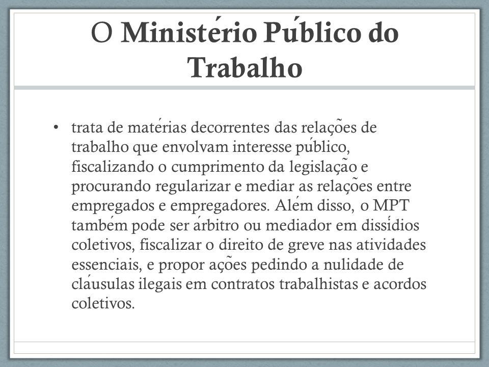 O Ministerio Publico do Trabalho trata de materias decorrentes das relac ̧ o ̃ es de trabalho que envolvam interesse publico, fiscalizando o cumprimen