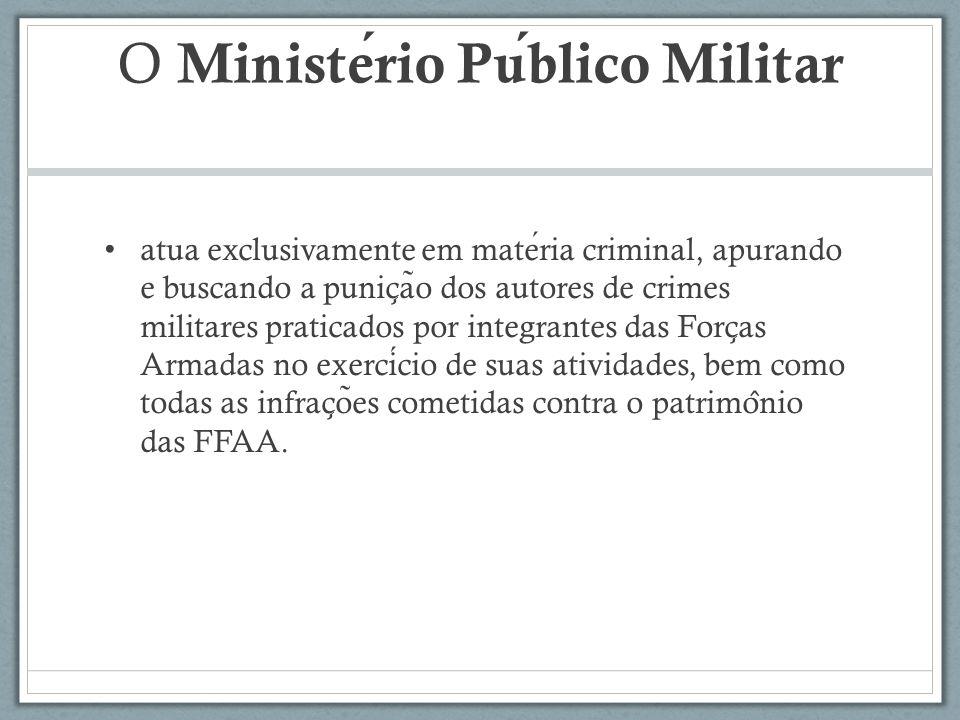 O Ministerio Publico Militar atua exclusivamente em materia criminal, apurando e buscando a punic ̧ a ̃ o dos autores de crimes militares praticados p