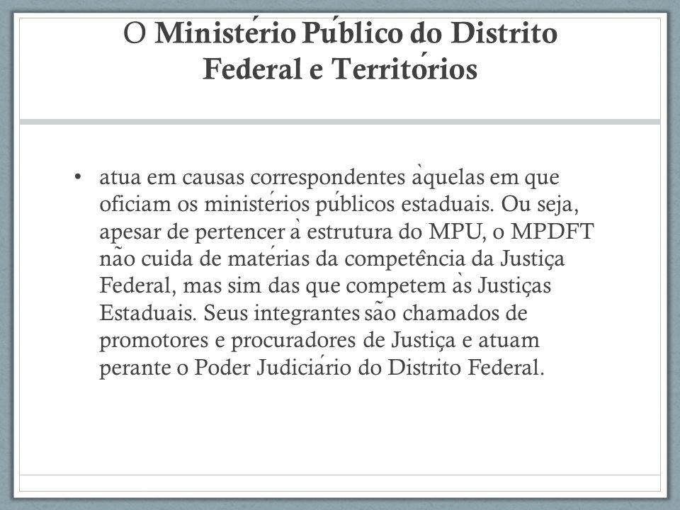 O Ministerio Publico do Distrito Federal e Territorios atua em causas correspondentes a ̀ quelas em que oficiam os ministerios publicos estaduais. Ou